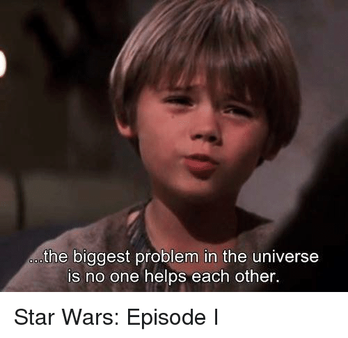 Memes, 🤖, and Star War: the biggest problem in the universe  is no one helps each other. Star Wars: Episode I