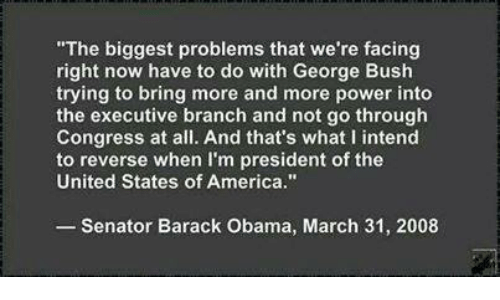 """America, Obama, and Barack Obama: """"The biggest problems that we're facing  right now have to do with George Bush  trying to bring more and more power into  the executive branch and not go through  Congress at all. And that's what I intend  to reverse when I'm president of the  United States of America.""""  Senator Barack Obama, March 31, 2008"""