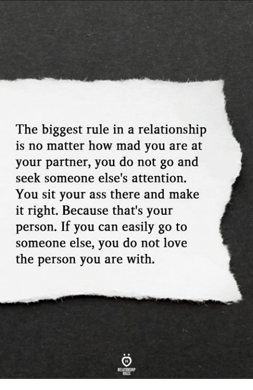 Ass, Love, and Mad: The biggest rule in a relationship  is no matter how mad you are at  your partner, you do not go and  seek someone else's attention.  You sit your ass there and make  it right. Because that's your  person. If you can easily go to  someone else, you do not love  the person you are with.