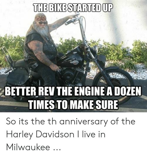 Live, Milwaukee, and Harley: THE BIKE STARTED UP  BETTER REV THE ENGINE A DOZEN  TIMES TOMAKE SURE So its the th anniversary of the Harley Davidson I live in Milwaukee ...