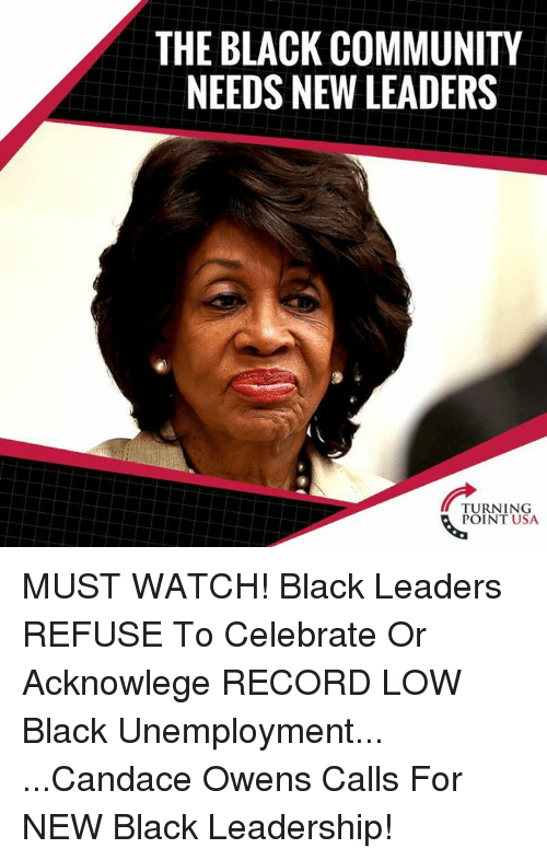 Community, Memes, and Black: THE BLACK COMMUNITY  NEEDS NEW LEADERS  TURNING  POINT USA MUST WATCH! Black Leaders REFUSE To Celebrate Or Acknowlege RECORD LOW Black Unemployment...  ...Candace Owens Calls For NEW Black Leadership!