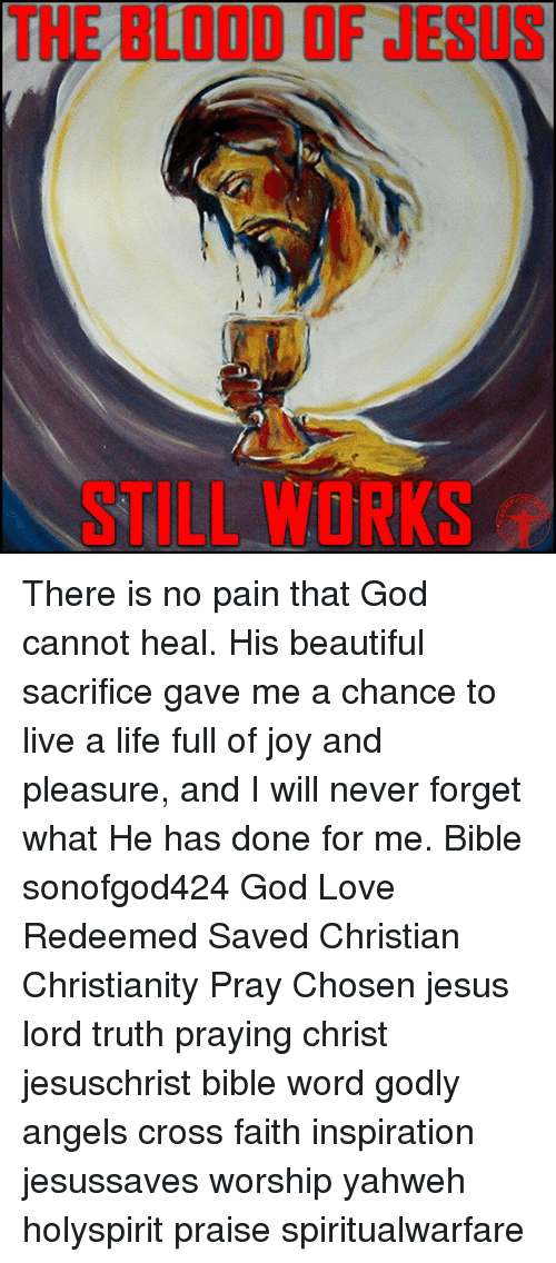 Beautiful, God, and Jesus: THE BLOOD OF JESUS  STILL WORKS There is no pain that God cannot heal. His beautiful sacrifice gave me a chance to live a life full of joy and pleasure, and I will never forget what He has done for me. Bible sonofgod424 God Love Redeemed Saved Christian Christianity Pray Chosen jesus lord truth praying christ jesuschrist bible word godly angels cross faith inspiration jesussaves worship yahweh holyspirit praise spiritualwarfare