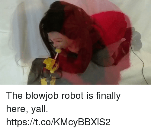 Blowjob, Robot, and Blowjobs: The blowjob robot is finally here, yall. https://t.co/KMcyBBXlS2