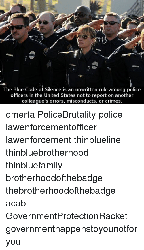 Memes, Unwritten, and 🤖: The Blue Code of Silence is an unwritten rule among police  officers in the United States not to report on another  colleague's errors, misconducts, or crimes. omerta PoliceBrutality police lawenforcementofficer lawenforcement thinblueline thinbluebrotherhood thinbluefamily brotherhoodofthebadge thebrotherhoodofthebadge acab GovernmentProtectionRacket governmenthappenstoyounotforyou