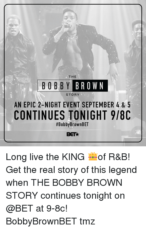 Memes, Live, and The Real: THE  BOBBY BR  OWN  STORY  AN EPIC 2-NIGHT EVENT SEPTEMBER 4& 5  CONTINUES TONIGHT 9/80  #BobbyBrownBET  BET Long live the KING 👑of R&B! Get the real story of this legend when THE BOBBY BROWN STORY continues tonight on @BET at 9-8c! BobbyBrownBET tmz