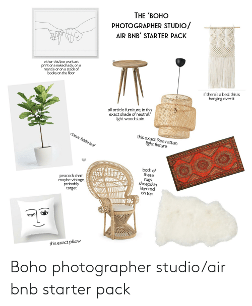 Books, Shade, and Starter Packs: THE 'BOHO  PHOTOGRAPHER STUDIO/  AIR BNB' STARTER PACK  either this line work art  on a  print or a naked lady  mantle or on a stack of  books on the floor  if there's a bed, this is  hanging over it  all article furniture, in this  exact shade of neutral/  light wood stain  this exact ikearattan  classic fiddle leaf  light fixture  both of  these  peacock chair,  maybe vintage.  probably  target  rugs  sheepskin  layered  on top  this exact pillow Boho photographer studio/air bnb starter pack