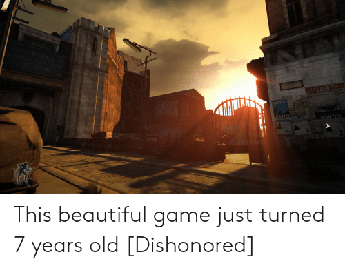 Beautiful, Game, and Old: THE BOLEDEST  MEAURS ARE  THE SAES  NORTH  END  GREAVES LIGHT  HIGH GRADE AND  COUNTER?  HISRE  WANTEDANTED  WANTED  0ALITY  CO This beautiful game just turned 7 years old [Dishonored]