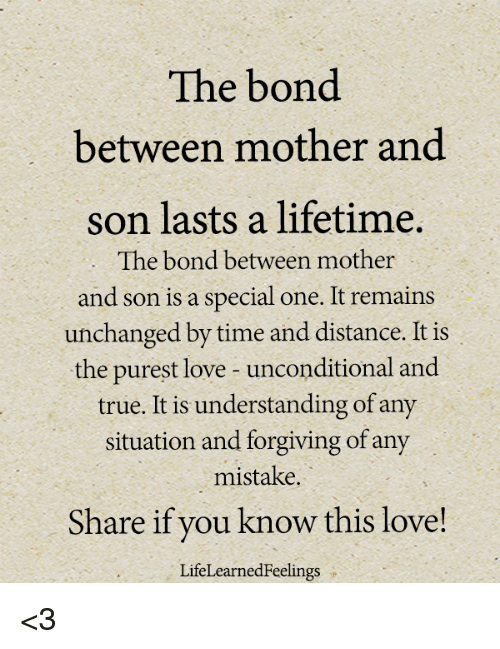 Love, Memes, and True: The bond  between mother and  son lasts a lifetime.  The bond between mother  and son is a special one. It remains  unchanged by time and distance. It is  the purest love unconditional and  true. It is understanding of any  situation and forgiving of any  mistake.  Share if you know this love!  LifeLearnedFeelings <3