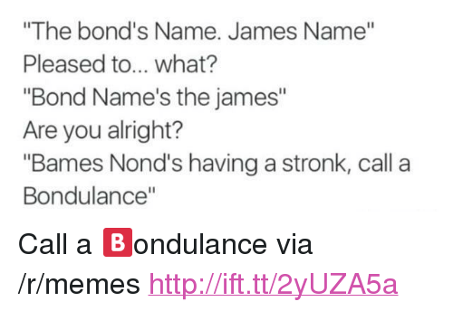 """Memes, Http, and Alright: """"The bond's Name. James Name""""  Pleased to... what?  """"Bond Name's the james""""  Are you alright?  """"Bames Nond's having a stronk, call a  Bondulance"""" <p>Call a 🅱️ondulance via /r/memes <a href=""""http://ift.tt/2yUZA5a"""">http://ift.tt/2yUZA5a</a></p>"""