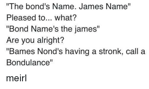 "MeIRL, Alright, and Bond: The bond's Name. James Name""  Pleased to... what?  ""Bond Name's the james""  Are you alright?  ""Bames Nond's having a stronk, call a  Bondulance"" meirl"