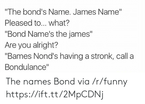 "Funny, Alright, and Bond: ""The bond's Name. James Name""  Pleased to... what?  ""Bond Name's the james""  Are you alright?  ""Bames Nond's having a stronk, call a  Bondulance"" The names Bond via /r/funny https://ift.tt/2MpCDNj"