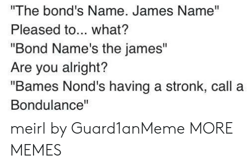 "Dank, Memes, and Target: The bond's Name. James Name""  Pleased to... what?  ""Bond Name's the james""  Are you alright?  ""Bames Nond's having a stronk, call a  Bondulance"" meirl by Guard1anMeme MORE MEMES"