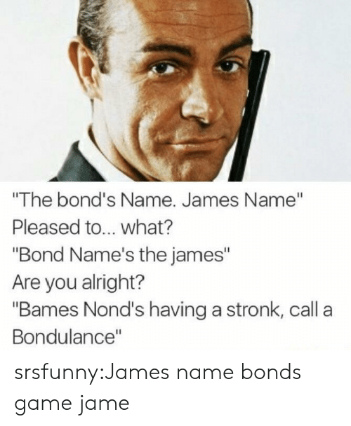 "Tumblr, Blog, and Game: ""The bond's Name. James Name""  Pleased to... what?  ""Bond Name's the james""  Are you alright?  ""Bames Nond's having a stronk, call a  Bondulance"" srsfunny:James name bonds game jame"