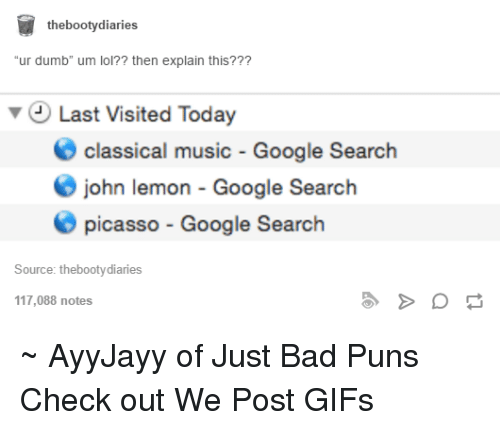 "Bad, Booty, and Dumb: the booty diaries  ""ur dumb"" um lol?? then explain this???  v Last Visited Today  O classical music Google Search  O john lemon Google Search  picasso Google Search  Source: thebootydiaries  117,088 notes ~ AyyJayy of Just Bad Puns  Check out We Post GIFs"