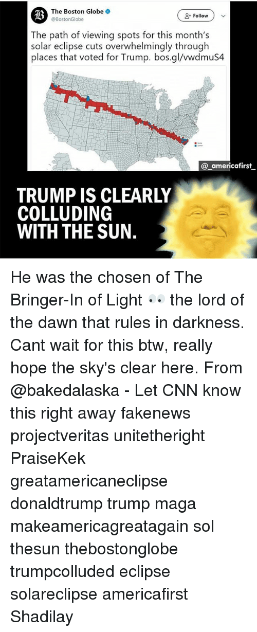 cnn.com, Memes, and Boston: The Boston Globe  @BostonGlobe  Follo) v  The path of viewing spots for this month's  solar eclipse cuts overwhelmingly through  places that voted for Trump. bos.gl/vwdmuS4  @_americafirst  TRUMP IS CLEARLY  COLLUDING  WITH THE SUN. He was the chosen of The Bringer-In of Light 👀 the lord of the dawn that rules in darkness. Cant wait for this btw, really hope the sky's clear here. From @bakedalaska - Let CNN know this right away fakenews projectveritas unitetheright PraiseKek greatamericaneclipse donaldtrump trump maga makeamericagreatagain sol thesun thebostonglobe trumpcolluded eclipse solareclipse americafirst Shadilay