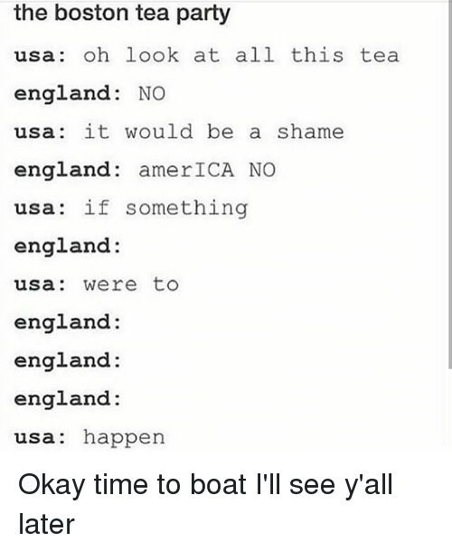 America, England, and Memes: the boston tea party  usa: oh look at all this tea  england: NO  usa: it would be a shame  england: amerICA NO  usa: if something  england:  usa: were to  england:  england:  england:  usa: happen Okay time to boat I'll see y'all later