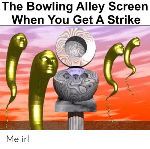 Bowling, Irl, and Me IRL: The Bowling Alley Screen  When You Get A Strike  d007 Me irl