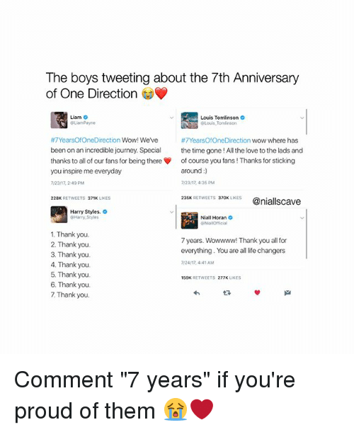 """Journey, Life, and Love: The boys tweeting about the 7th Anniversary  of One Direction  Liam  Louis Tomlinson  Louis,Tomlinson  #7YearsOfOneDirection Wow! We've  been on an incredible journey. Special the time gone !All the love to the lads and  thanks to all of our fans for being there of course you fans ! Thanks for sticking  you inspire me everyday  7/23/17, 2:49 PM  #7YearsOfOneDirection wow where has  around:)  7/23/17, 4:35 PM  235K RETWEETS 370K LIKES@niallscave  228K RETWEETS 371K LIKES  Harry Styles.  Harry Styles  Niall Horan  1. Thank you.  2. Thank you.  3. Thank you.  4. Thank you.  5. Thank you.  6. Thank you.  7. Thank you.  7 years. Wowwww! Thank you all for  everything. You are all life changers  24/17, 4:41 AM  150K RETWEETS 277K LIKES  わ Comment """"7 years"""" if you're proud of them 😭❤️"""