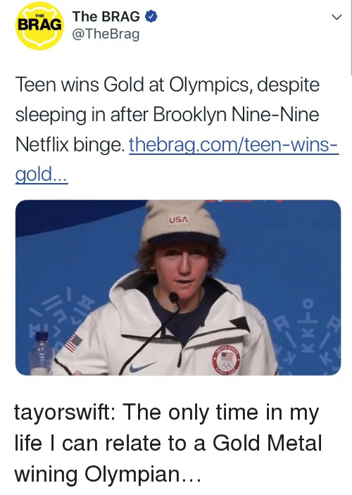 Life, Netflix, and Target: THE  BRAG The BRAG  @TheBrag  Teen wins Gold at Olympics, despite  sleeping in after Brooklyn Nine-Nine  Netflix binge. thebrag.com/teen-wins-  gold...  USA tayorswift:  The only time in my life I can relate to a Gold Metal wining Olympian…