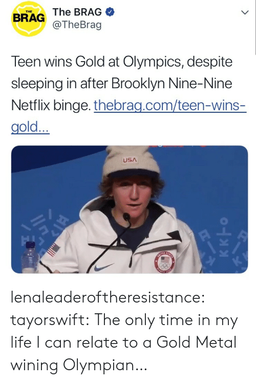Life, Netflix, and Tumblr: THE  BRAG The BRAG  @TheBrag  Teen wins Gold at Olympics, despite  sleeping in after Brooklyn Nine-Nine  Netflix binge. thebrag.com/teen-wins-  gold...  USA lenaleaderoftheresistance: tayorswift: The only time in my life I can relate to a Gold Metal wining Olympian…