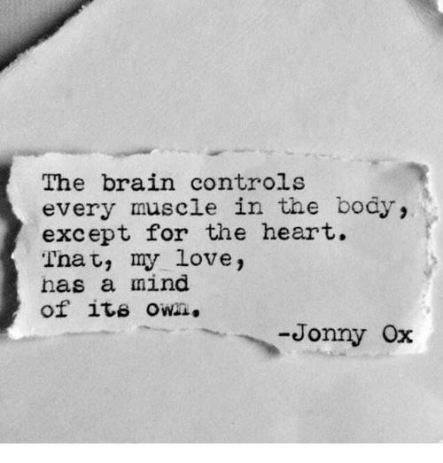 Love, Brain, and Heart: The brain controls  every muscle in the body,  except for the heart.  Thac, my love,  has a mind  of ite own.  onny ox