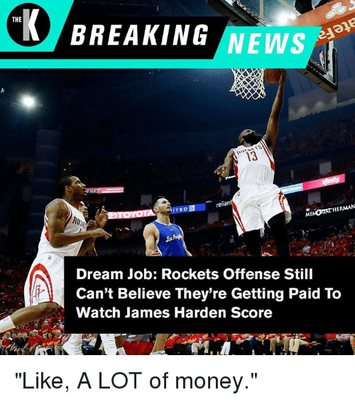"""James Harden, Money, and News: THE  BREAKING NEWS  3  reliant  ITED  HERMAN  Dream Job: Rockets Offense Still  Can't Believe They're Getting Paid To  Watch James Harden Score """"Like, A LOT of money."""""""