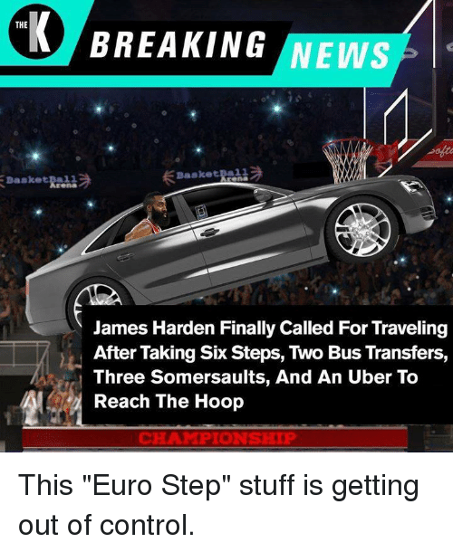 """James Harden, News, and Uber: THE  BREAKING NEWS  Basketba11  James Harden Finally Called For Traveling  After Taking Six Steps, Two Bus Transfers,  Three Somersaults, And An Uber To  Reach The Hoop  CHAMPIONSHIP This """"Euro Step"""" stuff is getting out of control."""