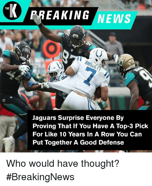 News, Breaking News, and Good: THE  BREAKING NEWS  Jaguars Surprise Everyone By  Proving That If You Have A Top-3 Pick  For Like 10 Years In A Row You Can  Put Together A Good Defense Who would have thought? #BreakingNews