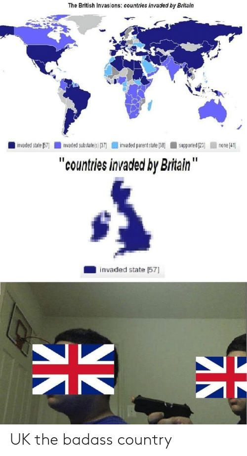 "British, Badass, and Britain: The British Invasions: countries invaded by Britain  invaded state 57  invaded substate(s) (37  invaded parent state (38]  none 41  Supporied (23)  ""countries invaded by Britain""  invaded state 57  SK UK the badass country"