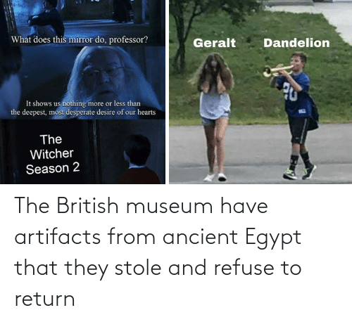 Ancient, British, and Egypt: The British museum have artifacts from ancient Egypt that they stole and refuse to return