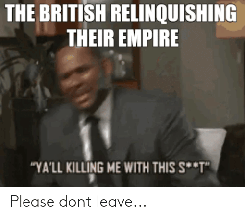 "Empire, History, and British: THE BRITISH RELINQUISHING  THEIR EMPIRE  ""YA'LL KILLING ME WITH THIS S *T"" Please dont leave..."