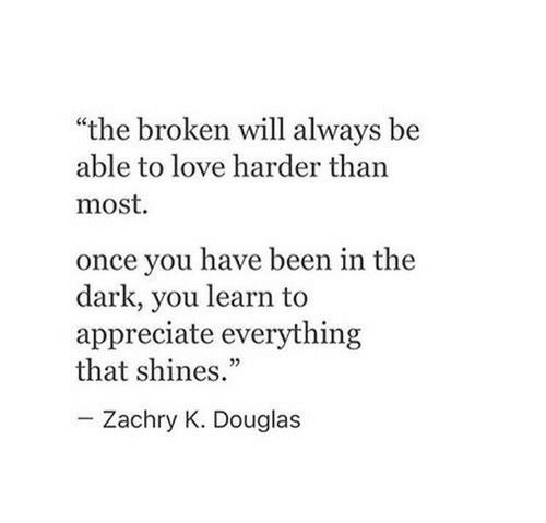 "Love, Appreciate, and Been: ""the broken will always be  able to love harder than  most.  once you have been in the  dark, you learn to  appreciate everything  that shines.""  Zachry K. Douglas"