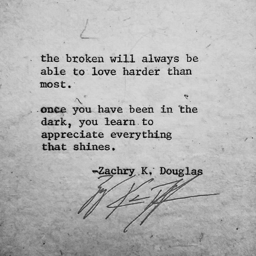 Love, Appreciate, and Been: the broken will always be  able to love harder than  most.  once you have been in the  dark, you learn to  appreciate everything  that shines.  -Zachry K. Douglas