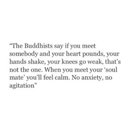 Anxiety, Heart, and Soul: The Buddhists say if you meet  somebody and your heart pounds, your  hands shake, your knees go weak, that's  not the one. When you meet your 'soul  mate' you'll feel calm. No anxiety, no  agitation""