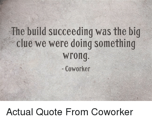 Quote, Clue, and Big: The build succeeding was the big  clue we were doing something  wrong  - Coworker Actual Quote From Coworker