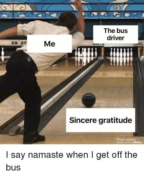 Funny, Namaste, and Tank: The bus  driver  28 29 Me  NG  Sincere gratitude  @tank.sinatra  MADE WITH MOMUS I say namaste when I get off the bus
