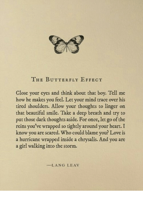 Beautiful, Love, and Butterfly: THE BUTTERFLY EFFECT  Close your eyes and think about that boy. Tell me  how he makes you feel. Let your mind trace over his  tired shoulders. Allow your thoughts to linger on  that beautiful smile. Take a deep breath and try to  put those dark thoughts aside. For once, let go of the  reins you've wrapped so tightly around your heart.I  know you are scared. Who could blame you? Love is  a hurricane wrapped inside a chrysalis. And you are  a girl walking into the storm.  -LANG LEAV