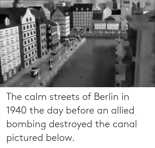 Streets, Berlin, and Day: The calm streets of Berlin in 1940 the day before an allied bombing destroyed the canal pictured below.