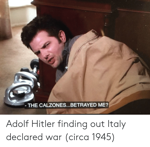 Hitler, Italy, and Adolf Hitler: THE CALZONES...BETRAYED ME? Adolf Hitler finding out Italy declared war (circa 1945)