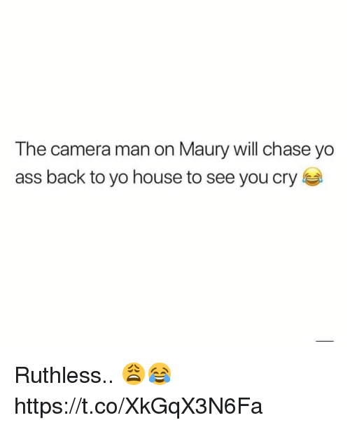 Ass, Maury, and Yo: The camera man on Maury will chase yo  ass back to yo house to see you cry Ruthless.. 😩😂 https://t.co/XkGqX3N6Fa