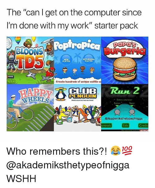 """Club, Memes, and Wshh: The """"can Iget on the computer since  I'm done with my work""""starter pack  Poplropic  BurgeriG  TD5  NEW  PLAYER  RETURNING  PLAYER  Create hundreds of unique outfits a  CLUB R2  PENGUIN  Select a character  roand and neet Nu  좆좆  @Akademiksthetypeofnigga  Sontrols  Edit  Credit Who remembers this?! 😂💯 @akademiksthetypeofnigga WSHH"""