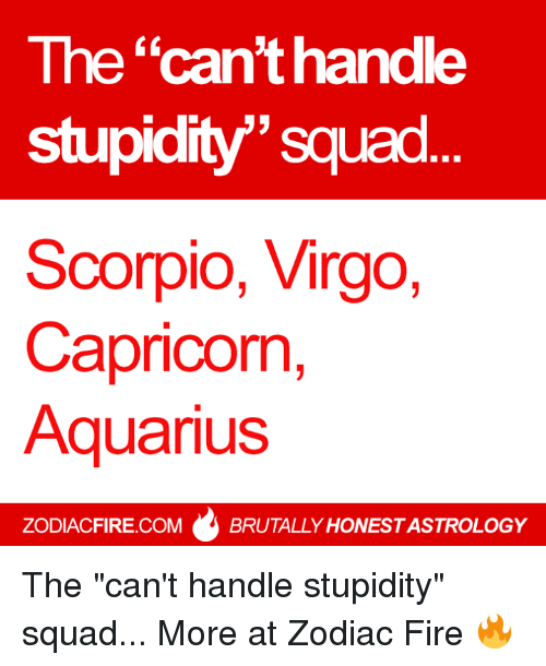 "Fire, Squad, and Aquarius: The ""can't handle  stupidity""' squad  Scorpio, Virgo,  Capricon,  Aquarius  CK  ZODIACFIRE.COMBRUTALLY HONEST ASTROLOGY The ""can't handle stupidity"" squad...  More at Zodiac Fire 🔥"