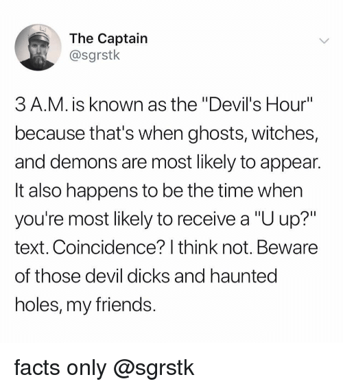 "Dicks, Facts, and Friends: The Captain  @sgrstk  3 A.M. is known as the ""Devil's Hour""  because that's when ghosts, witches,  and demons are most likely to appean  It also happens to be the time when  you're most likely to receive a ""U up?""  text. Coincidence? I think not. Beware  of those devil dicks and hauntec  holes, my friends facts only @sgrstk"