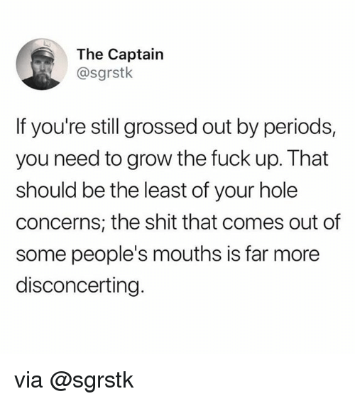 Funny, Memes, and Shit: The Captain  @sgrstk  If you're still grossed out by periods,  you need to grow the fuck up. That  should be the least of your hole  concerns, the shit that comes out of  some people's mouths is far more  disconcerting via @sgrstk