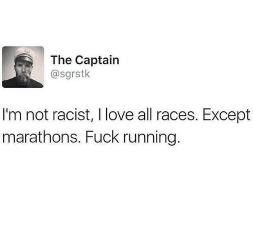 Love, Fuck, and Racist: The Captain  @sgrstk  I'm not racist, I love all races. Except  marathons. Fuck running.