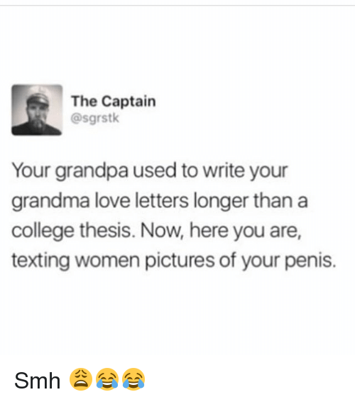 College, Funny, and Grandma: The Captain  @sgrstk  Your grandpa used to write your  grandma love letters longer than a  college thesis. Now, here you are,  texting women pictures of your penis. Smh 😩😂😂