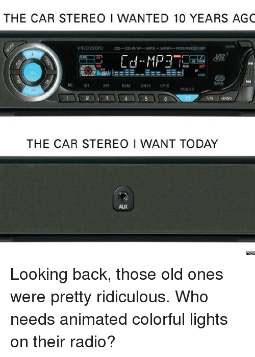 Cars, Memes, and Radio: THE CAR STEREO I WANTED 10 YEARS AGC  VRCD220FD  CO- CD-R/W MP3  wMA ROSRECEIVER  MP3  INT  DN10  UP10  POWER  FIPS BAND  THE CAR STEREO I WANT TODAY  men Looking back, those old ones were pretty ridiculous. Who needs animated colorful lights on their radio?