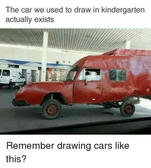 the car we used to draw in kindergarten actually exists remember