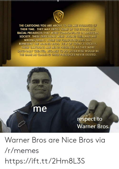 Memes, Respect, and Warner Bros.: THE CARTOONS YOU ARE ABOUT TO SEE ARE PRODUCTS OF  THEIR TIME. THEY MAY DEPICT SOME OF THE ETHNIC AND  RACIAL PREJUDICES THAT WERE GOMMONPLACE IN AMERICAN  SOCIETY. THESE DEPICTIONS WERE WRONG THEN AND ARE  WRONG TODAY. WHILE THE FOLLOWING DOES NOT  REPRESENT THE WARNER BROS. VIEW OF TODAY'S SOCIETY  THESE CARTOONS ARE BEING PRESENTED AS THEY WERE  ORIGINALLY GREATED, BECAUSE TO DO OTHERWISE WOULD BE  THE SAME AS CLAIMING THESE PREJUDICES NEVER EXISTED  me  respect to  Warner Bros. Warner Bros are Nice Bros via /r/memes https://ift.tt/2Hm8L3S