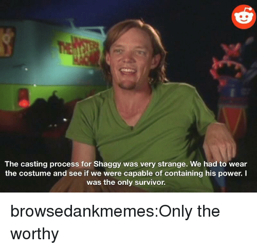 Target, Tumblr, and Survivor: The casting process for Shaggy was very strange. We had to wear  the costume and see if we were capable of containing his power. I  was the only survivor. browsedankmemes:Only the worthy